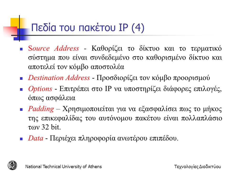 National Technical University of AthensΤεχνολογίες Διαδικτύου Πεδία του πακέτου IP (4) Source Address - Καθορίζει το δίκτυο και το τερματικό σύστημα π