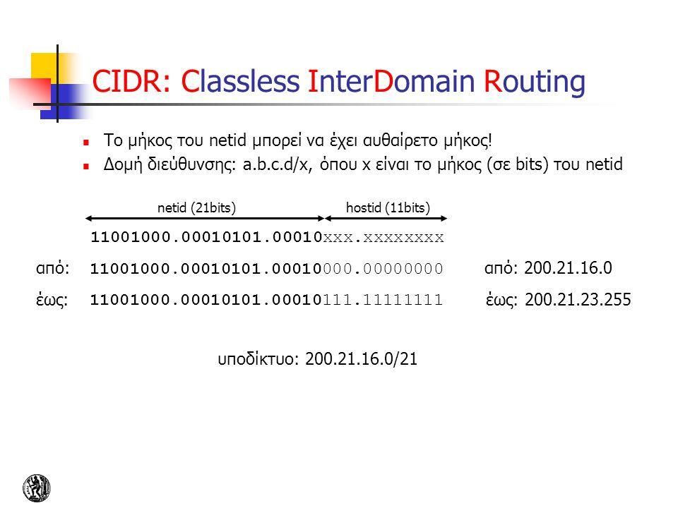 CIDR: Classless InterDomain Routing To μήκος του netid μπορεί να έχει αυθαίρετο μήκος! Δομή διεύθυνσης: a.b.c.d/x, όπου x είναι το μήκος (σε bits) του