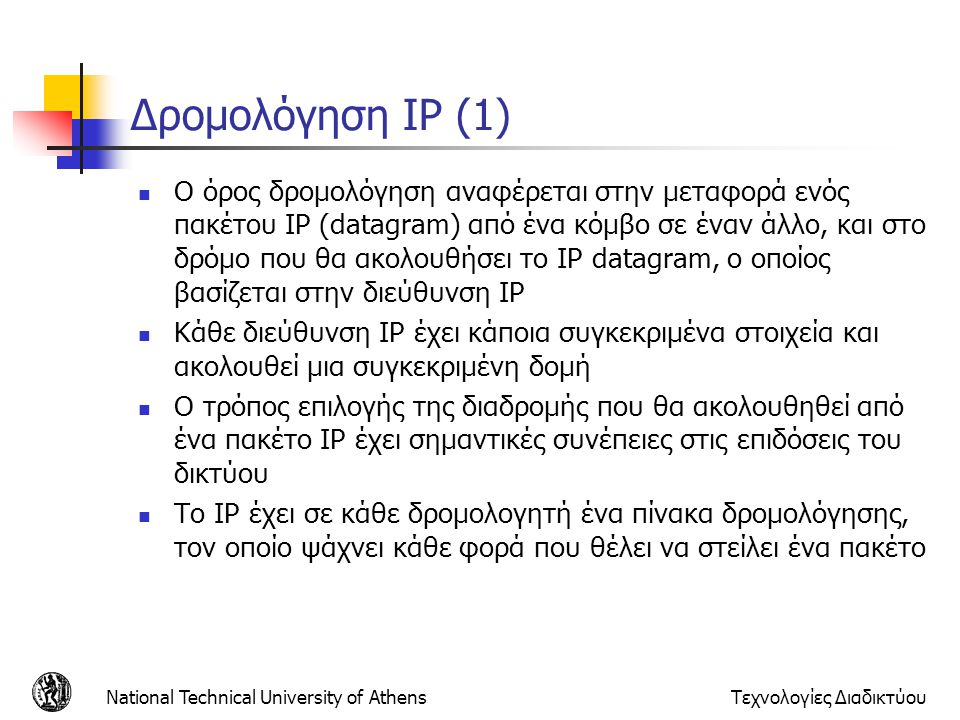 National Technical University of AthensΤεχνολογίες Διαδικτύου Δρομολόγηση IP (1) Ο όρος δρομολόγηση αναφέρεται στην μεταφορά ενός πακέτου IP (datagram