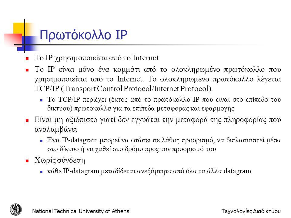 National Technical University of AthensΤεχνολογίες Διαδικτύου ID =x offset =0 fragflag =0 length =4000 ID =x offset =0 fragflag =1 length =1500 ID =x offset =185 fragflag =1 length =1500 ID =x offset =370 fragflag =0 length =1040 Ένα μεγάλο datagram κατακερματίζεται σε πολλά μικρότερα Παράδειγμα 4000 byte datagram 20bytes IP header 3980bytes IP payload MTU = 1500 bytes 1480 bytes in data field offset = 1480/8 Κατακερματισμός και επανασύνδεση