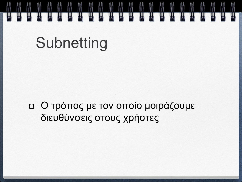 Subnetting Ο τρόπος με τον οποίο μοιράζουμε διευθύνσεις στους χρήστες
