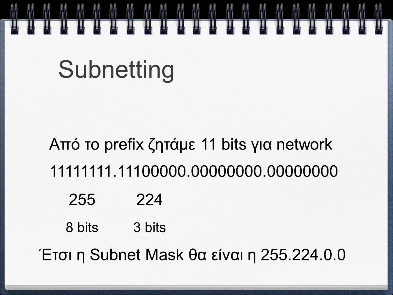 Subnetting Από το prefix ζητάμε 11 bits για network 11111111.11100000.00000000.00000000 255224 8 bits3 bits Έτσι η Subnet Mask θα είναι η 255.224.0.0