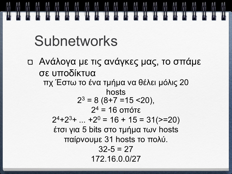 Subnetworks Ανάλογα με τις ανάγκες μας, το σπάμε σε υποδίκτυα πχ Έστω το ένα τμήμα να θέλει μόλις 20 hosts 2 3 = 8 (8+7 =15 <20), 2 4 = 16 οπότε 2 4 +2 3 +...