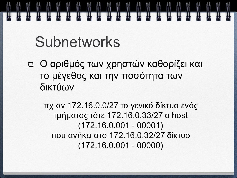 Subnetworks Ο αριθμός των χρηστών καθορίζει και το μέγεθος και την ποσότητα των δικτύων πχ αν 172.16.0.0/27 το γενικό δίκτυο ενός τμήματος τότε 172.16.0.33/27 ο host (172.16.0.001 - 00001) που ανήκει στο 172.16.0.32/27 δίκτυο (172.16.0.001 - 00000)