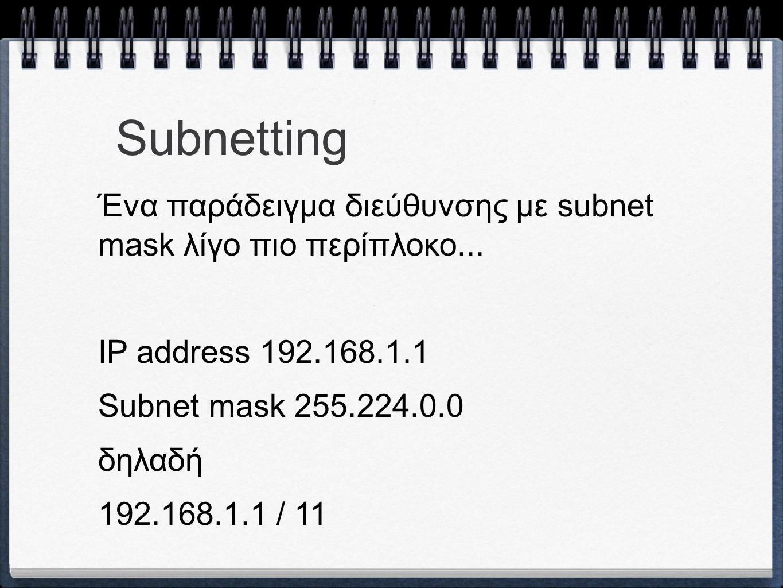 Subnetting Ένα παράδειγμα διεύθυνσης με subnet mask λίγο πιο περίπλοκο... IP address 192.168.1.1 Subnet mask 255.224.0.0 δηλαδή 192.168.1.1 / 11