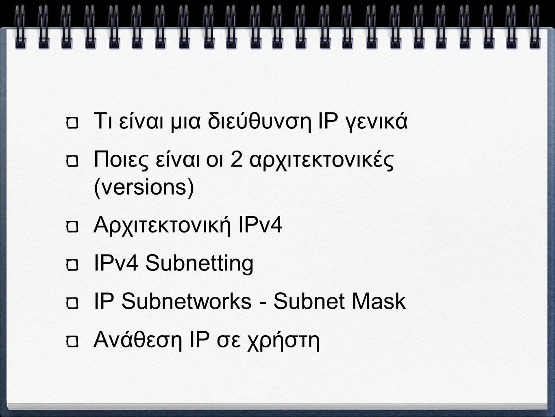 Τι είναι μια διεύθυνση IP γενικά Ποιες είναι οι 2 αρχιτεκτονικές (versions) Αρχιτεκτονική IPv4 IPv4 Subnetting IP Subnetworks - Subnet Mask Ανάθεση IP σε χρήστη