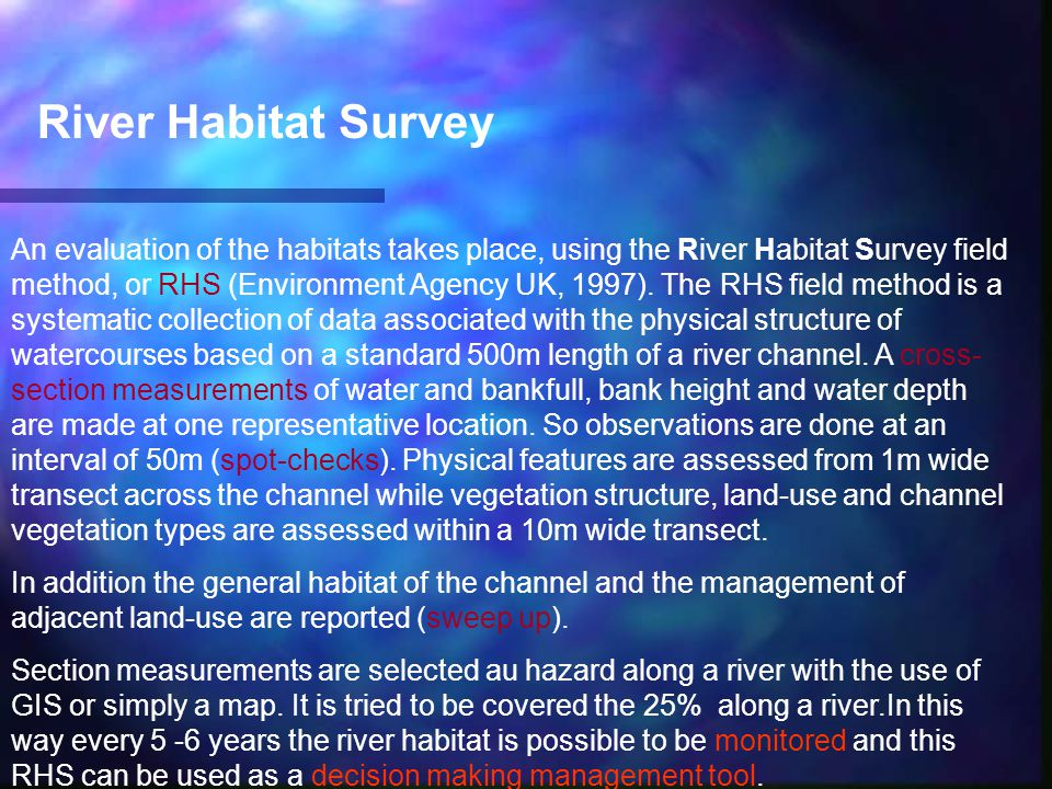 River Habitat Survey An evaluation of the habitats takes place, using the River Habitat Survey field method, or RHS (Environment Agency UK, 1997). The