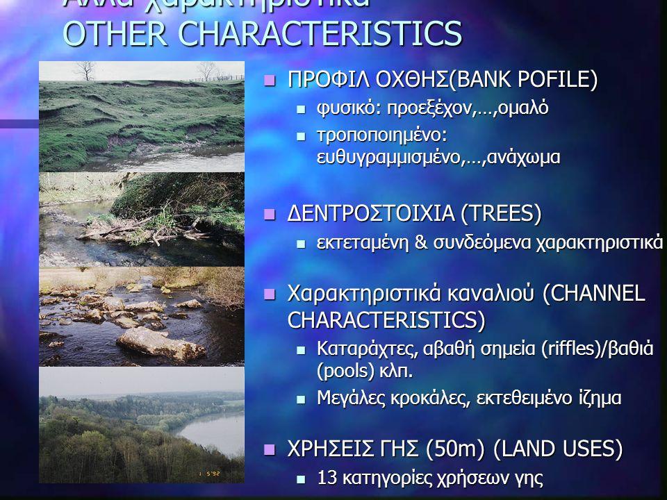 Άλλα χαρακτηριστικά OTHER CHARACTERISTICS ΠΡΟΦΙΛ ΟΧΘΗΣ(BANK POFILE) φυσικό: προεξέχον,…,ομαλό τροποποιημένο: ευθυγραμμισμένo,…,ανάχωμα ΔΕΝΤΡΟΣΤΟΙΧΙΑ (TREES) εκτεταμένη & συνδεόμενα χαρακτηριστικά Χαρακτηριστικά καναλιού (CHANNEL CHARACTERISTICS) Καταράχτες, αβαθή σημεία (riffles)/βαθιά (pools) κλπ.