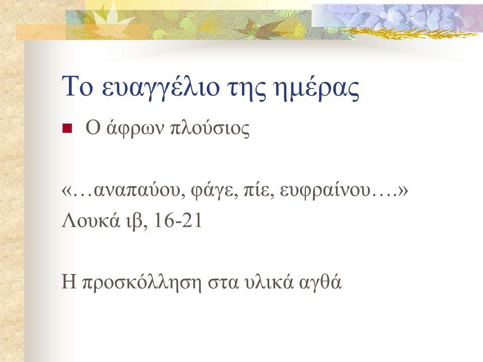 Το ευαγγέλιο της ημέρας Ο άφρων πλούσιος «…αναπαύου, φάγε, πίε, ευφραίνου….» Λουκά ιβ, 16-21 Η προσκόλληση στα υλικά αγθά