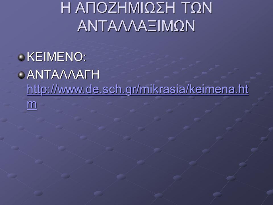 Η ΑΠΟΖΗΜΙΩΣΗ ΤΩΝ ΑΝΤΑΛΛΑΞΙΜΩΝ ΚΕΙΜΕΝΟ: ΑΝΤΑΛΛΑΓΗ http://www.de.sch.gr/mikrasia/keimena.ht m http://www.de.sch.gr/mikrasia/keimena.ht m http://www.de.s