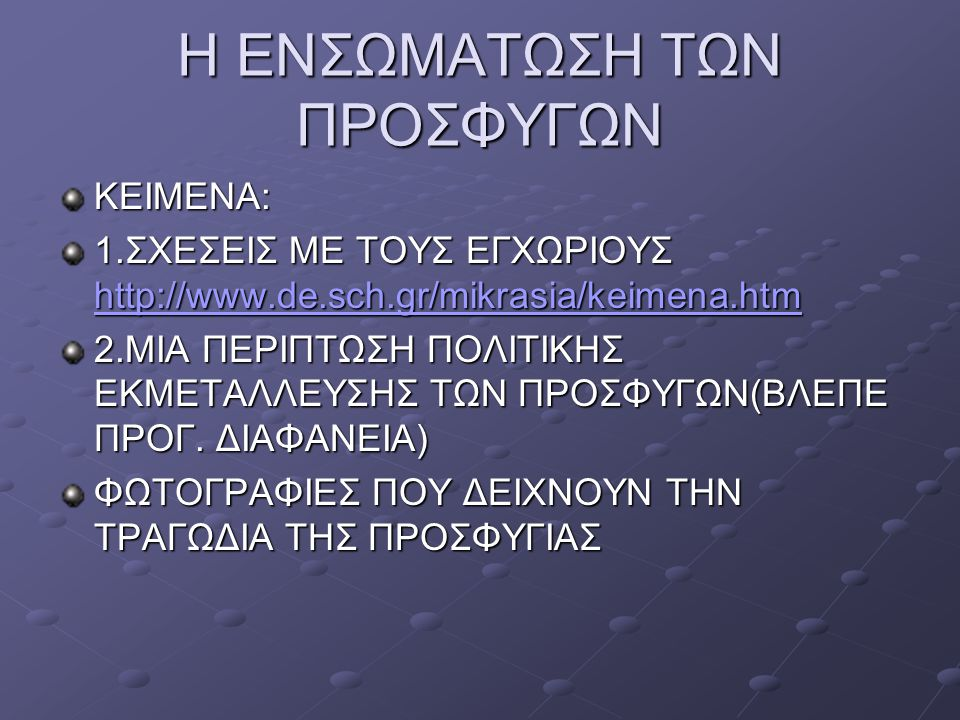 Η ΕΝΣΩΜΑΤΩΣΗ ΤΩΝ ΠΡΟΣΦΥΓΩΝ ΚΕΙΜΕΝΑ: 1.ΣΧΕΣΕΙΣ ΜΕ ΤΟΥΣ ΕΓΧΩΡΙΟΥΣ http://www.de.sch.gr/mikrasia/keimena.htm http://www.de.sch.gr/mikrasia/keimena.htm 2.