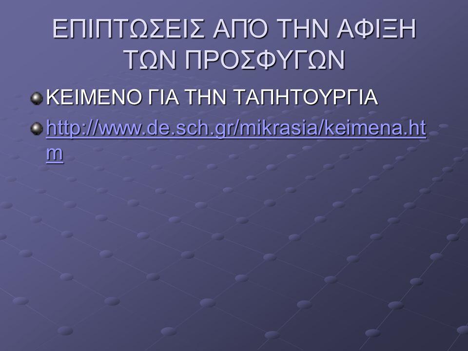 ΕΠΙΠΤΩΣΕΙΣ ΑΠΌ ΤΗΝ ΑΦΙΞΗ ΤΩΝ ΠΡΟΣΦΥΓΩΝ ΚΕΙΜΕΝΟ ΓΙΑ ΤΗΝ ΤΑΠΗΤΟΥΡΓΙΑ http://www.de.sch.gr/mikrasia/keimena.ht m http://www.de.sch.gr/mikrasia/keimena.ht
