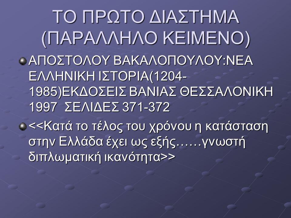 ΤΟ ΠΡΩΤΟ ΔΙΑΣΤΗΜΑ (ΠΑΡΑΛΛΗΛΟ ΚΕΙΜΕΝΟ) ΑΠΟΣΤΟΛΟΥ ΒΑΚΑΛΟΠΟΥΛΟΥ:ΝΕΑ ΕΛΛΗΝΙΚΗ ΙΣΤΟΡΙΑ(1204- 1985)ΕΚΔΟΣΕΙΣ ΒΑΝΙΑΣ ΘΕΣΣΑΛΟΝΙΚΗ 1997 ΣΕΛΙΔΕΣ 371-372 > >