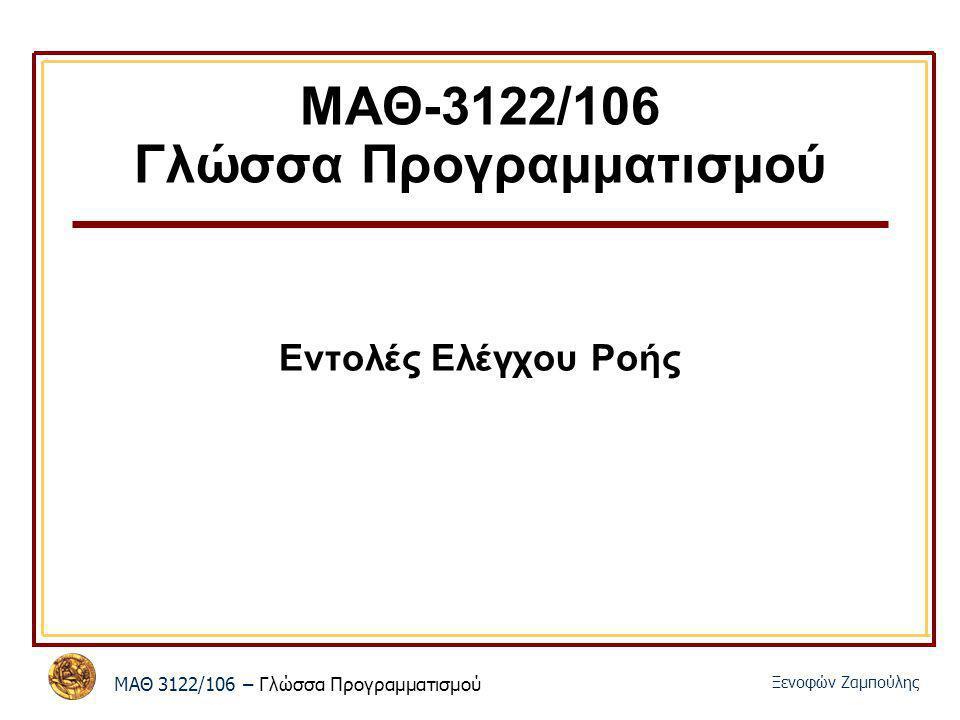 ΜΑΘ 3122/106 – Γλώσσα Προγραμματισμού Ξενοφών Ζαμπούλης ΜΑΘ-3122/106 Γλώσσα Προγραμματισμού Εντολές Ελέγχου Ροής