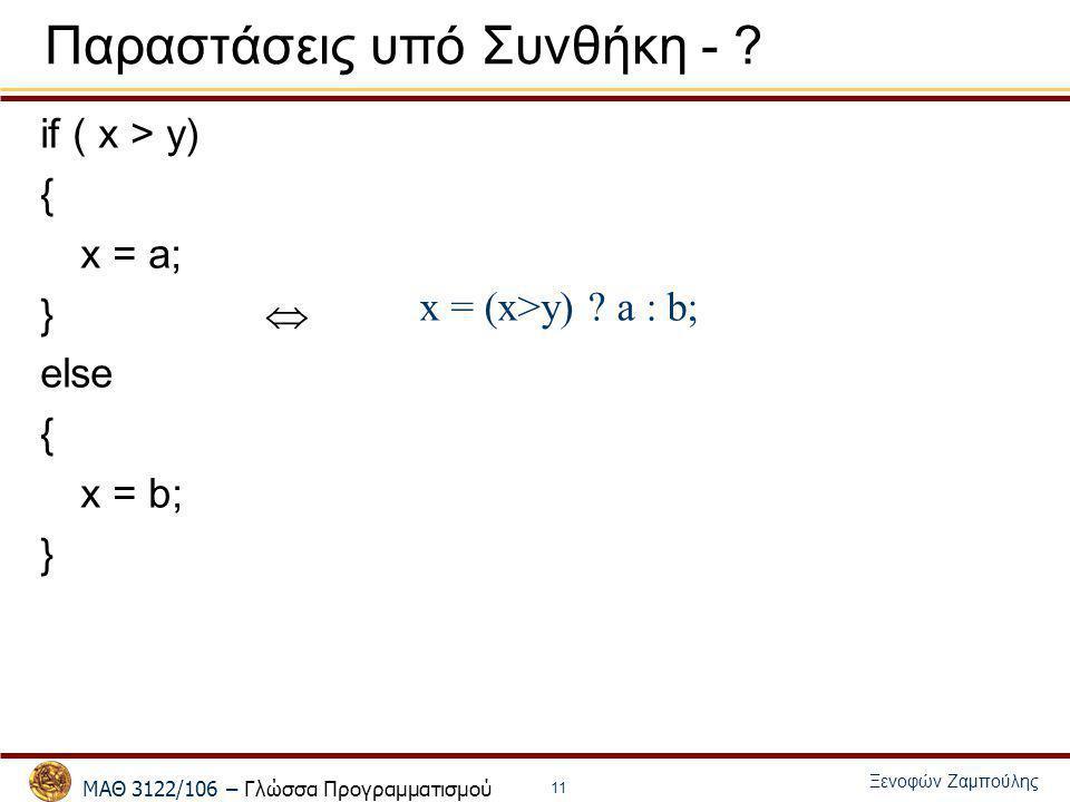 ΜΑΘ 3122/106 – Γλώσσα Προγραμματισμού Ξενοφών Ζαμπούλης 11 Παραστάσεις υπό Συνθήκη - ? if ( x > y) { x = a; }  else { x = b; } x = (x>y) ? a : b;