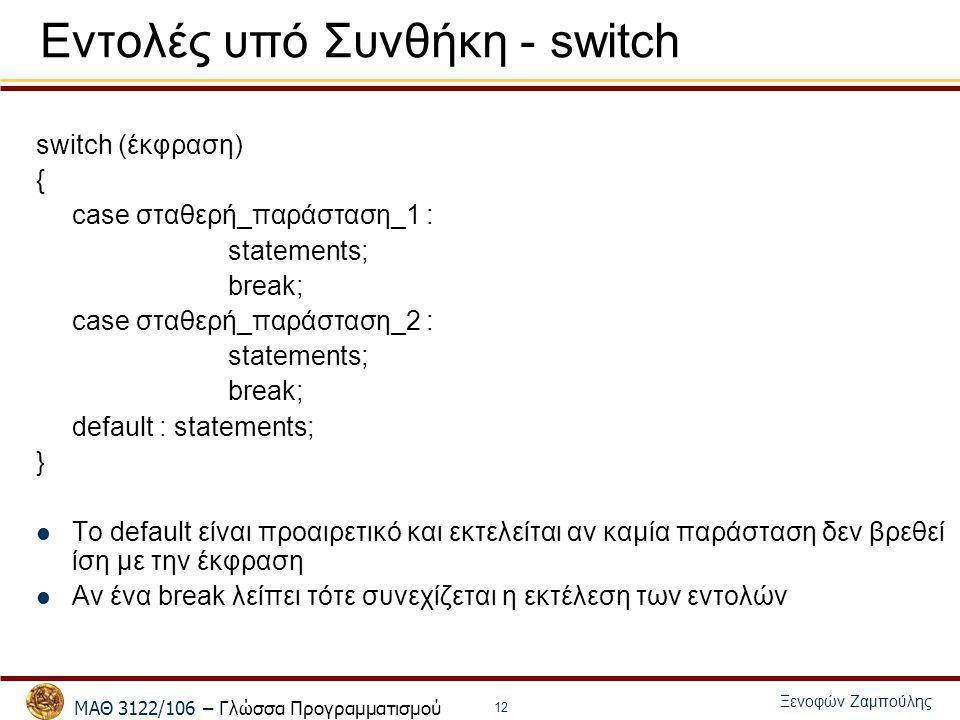 ΜΑΘ 3122/106 – Γλώσσα Προγραμματισμού Ξενοφών Ζαμπούλης 12 Εντολές υπό Συνθήκη - switch switch (έκφραση) { case σταθερή_παράσταση_1 : statements; brea