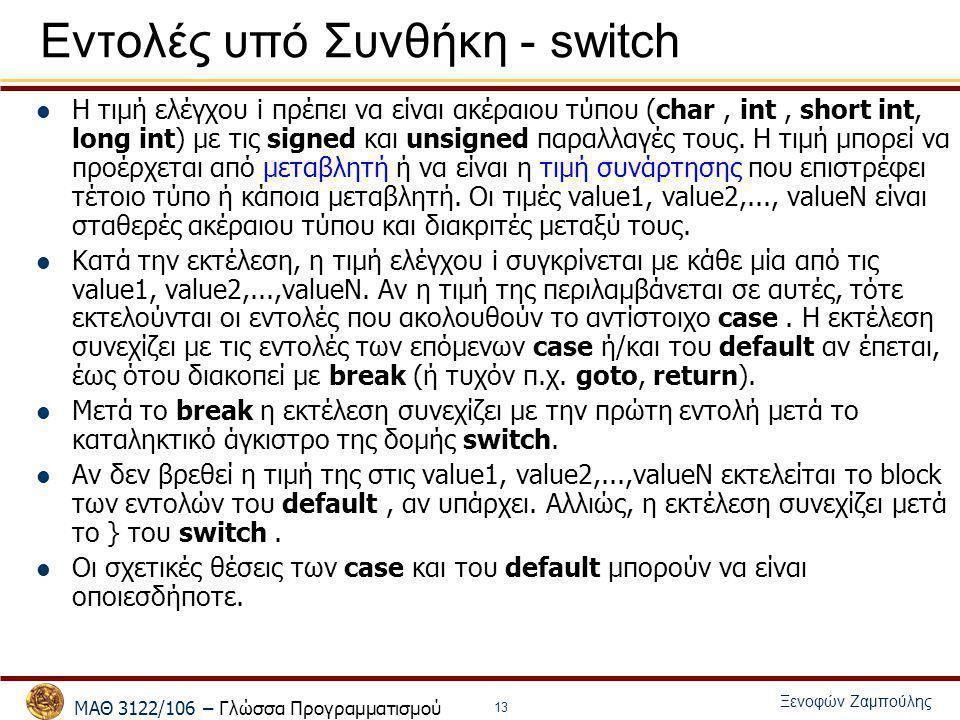 ΜΑΘ 3122/106 – Γλώσσα Προγραμματισμού Ξενοφών Ζαμπούλης 13 Εντολές υπό Συνθήκη - switch Η τιμή ελέγχου i πρέπει να είναι ακέραιου τύπου (char, int, sh