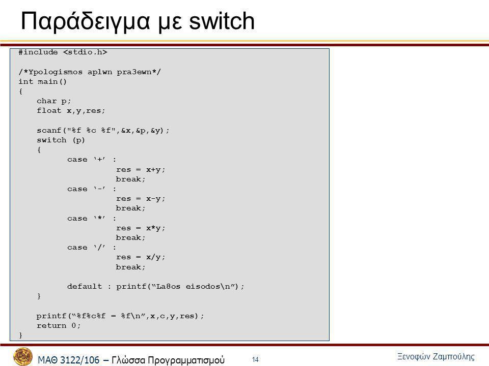 ΜΑΘ 3122/106 – Γλώσσα Προγραμματισμού Ξενοφών Ζαμπούλης 14 Παράδειγμα με switch #include /*Ypologismos aplwn pra3ewn*/ int main() { char p; float x,y,