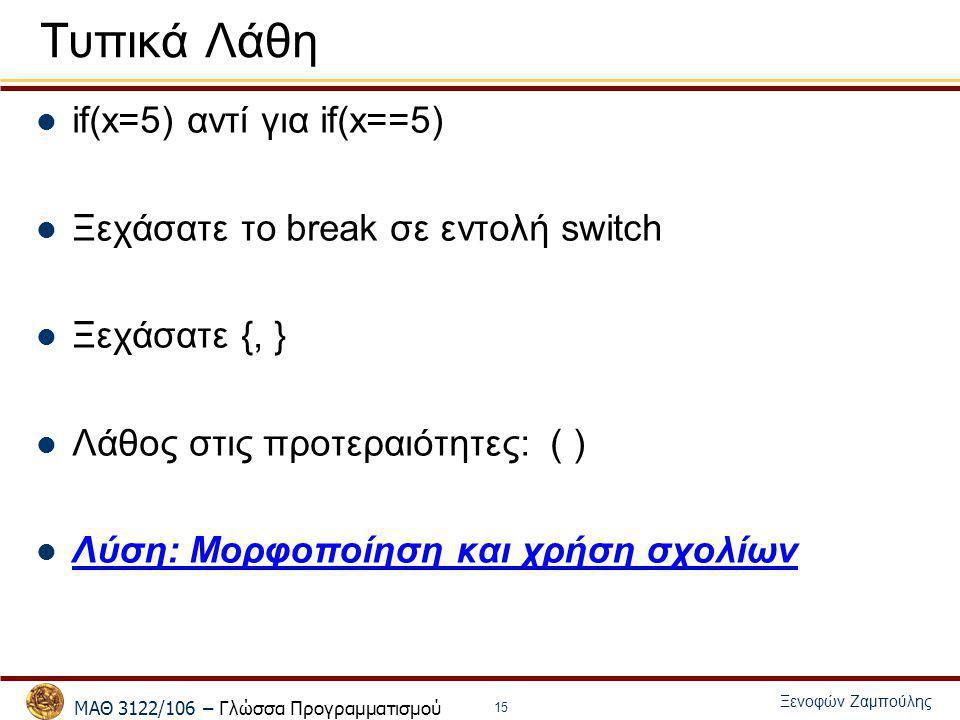 ΜΑΘ 3122/106 – Γλώσσα Προγραμματισμού Ξενοφών Ζαμπούλης 15 Τυπικά Λάθη if(x=5) αντί για if(x==5) Ξεχάσατε το break σε εντολή switch Ξεχάσατε {, } Λάθο