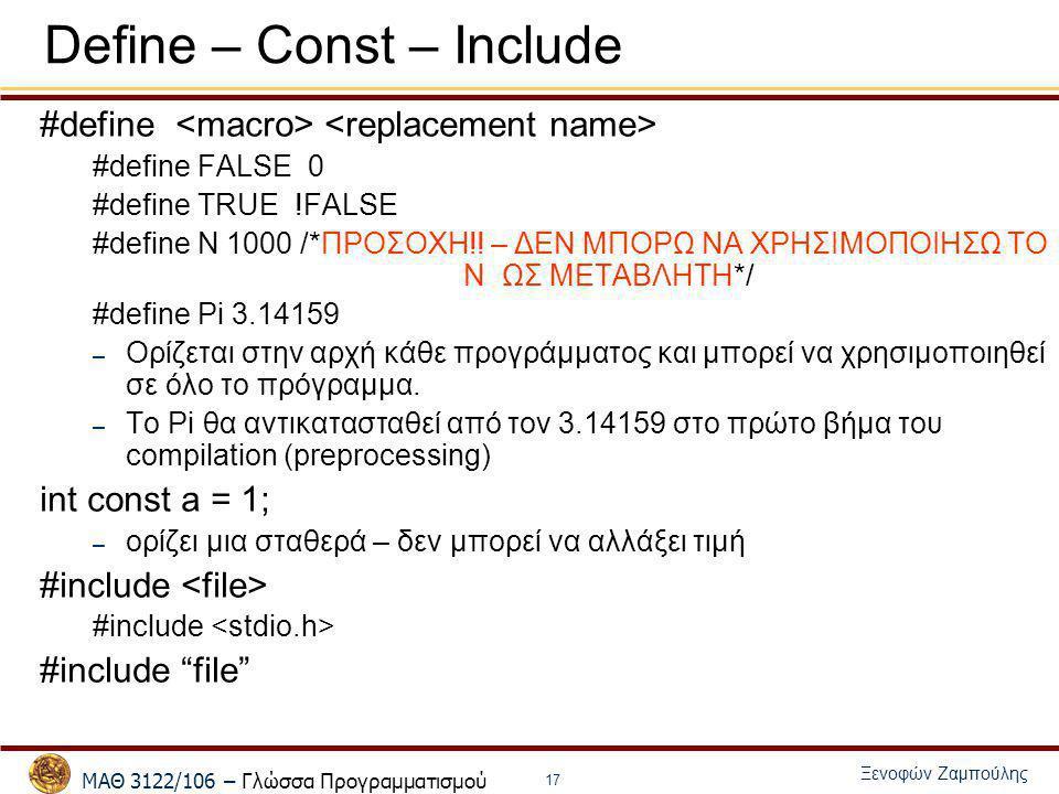 ΜΑΘ 3122/106 – Γλώσσα Προγραμματισμού Ξενοφών Ζαμπούλης 17 Define – Const – Include #define #define FALSE 0 #define TRUE !FALSE #define N 1000 /*ΠΡΟΣΟ