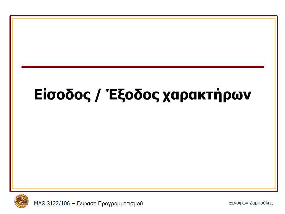 ΜΑΘ 3122/106 – Γλώσσα Προγραμματισμού Ξενοφών Ζαμπούλης Είσοδος / Έξοδος χαρακτήρων