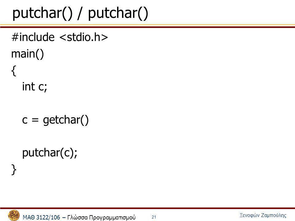 ΜΑΘ 3122/106 – Γλώσσα Προγραμματισμού Ξενοφών Ζαμπούλης 21 putchar() / putchar() #include main() { int c; c = getchar() putchar(c); }