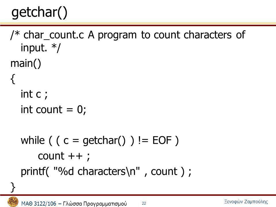 ΜΑΘ 3122/106 – Γλώσσα Προγραμματισμού Ξενοφών Ζαμπούλης 22 getchar() /* char_count.c A program to count characters of input. */ main() { int c ; int c