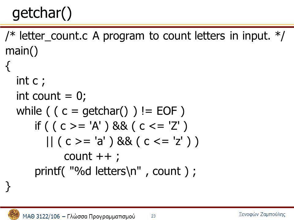 ΜΑΘ 3122/106 – Γλώσσα Προγραμματισμού Ξενοφών Ζαμπούλης 23 getchar() /* letter_count.c A program to count letters in input. */ main() { int c ; int co