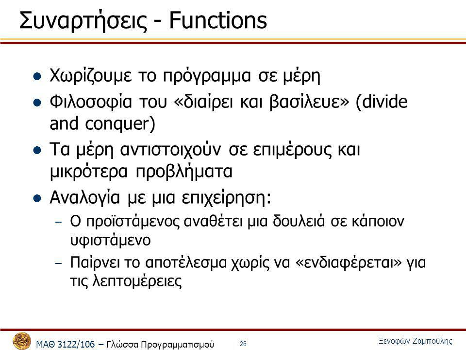 ΜΑΘ 3122/106 – Γλώσσα Προγραμματισμού Ξενοφών Ζαμπούλης 26 Συναρτήσεις - Functions Χωρίζουμε το πρόγραμμα σε μέρη Φιλοσοφία του «διαίρει και βασίλευε»