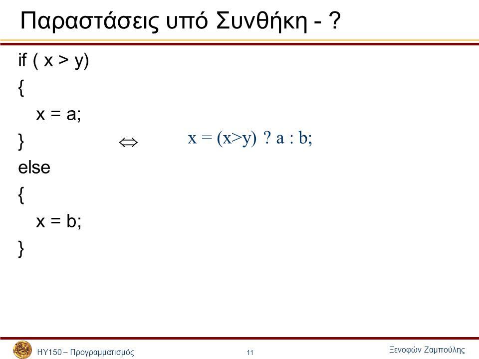 ΗΥ150 – Προγραμματισμός Ξενοφών Ζαμπούλης 11 Παραστάσεις υπό Συνθήκη - ? if ( x > y) { x = a; }  else { x = b; } x = (x>y) ? a : b;