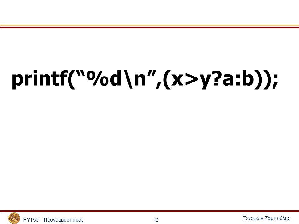 """ΗΥ150 – Προγραμματισμός Ξενοφών Ζαμπούλης 12 printf(""""%d\n"""",(x>y?a:b));"""