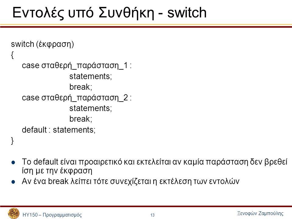 ΗΥ150 – Προγραμματισμός Ξενοφών Ζαμπούλης 13 Εντολές υπό Συνθήκη - switch switch (έκφραση) { case σταθερή_παράσταση_1 : statements; break; case σταθερ