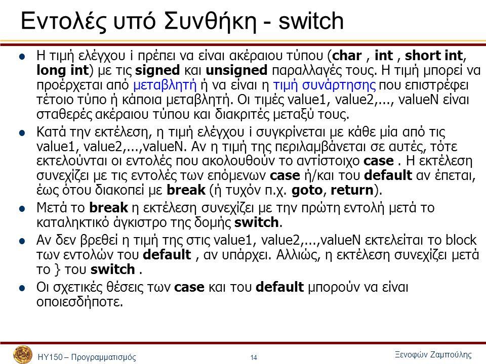 ΗΥ150 – Προγραμματισμός Ξενοφών Ζαμπούλης 14 Εντολές υπό Συνθήκη - switch Η τιμή ελέγχου i πρέπει να είναι ακέραιου τύπου (char, int, short int, long