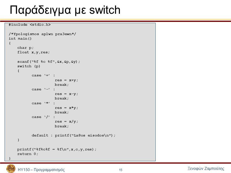ΗΥ150 – Προγραμματισμός Ξενοφών Ζαμπούλης 15 Παράδειγμα με switch #include /*Ypologismos aplwn pra3ewn*/ int main() { char p; float x,y,res; scanf(