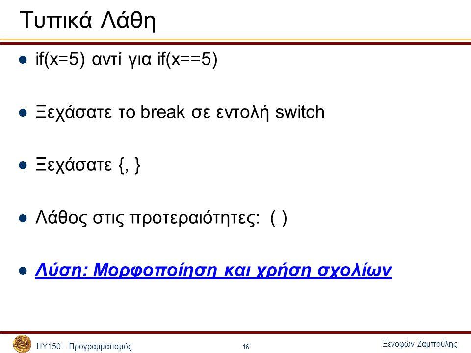 ΗΥ150 – Προγραμματισμός Ξενοφών Ζαμπούλης 16 Τυπικά Λάθη if(x=5) αντί για if(x==5) Ξεχάσατε το break σε εντολή switch Ξεχάσατε {, } Λάθος στις προτερα