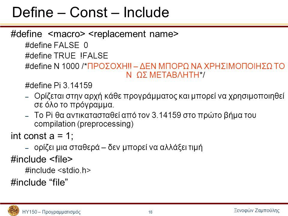 ΗΥ150 – Προγραμματισμός Ξενοφών Ζαμπούλης 18 Define – Const – Include #define #define FALSE 0 #define TRUE !FALSE #define N 1000 /*ΠΡΟΣΟΧΗ!! – ΔΕΝ ΜΠΟ