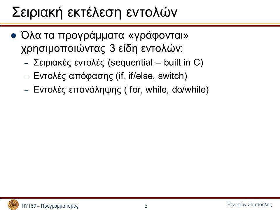 ΗΥ150 – Προγραμματισμός Ξενοφών Ζαμπούλης 13 Εντολές υπό Συνθήκη - switch switch (έκφραση) { case σταθερή_παράσταση_1 : statements; break; case σταθερή_παράσταση_2 : statements; break; default : statements; } Το default είναι προαιρετικό και εκτελείται αν καμία παράσταση δεν βρεθεί ίση με την έκφραση Αν ένα break λείπει τότε συνεχίζεται η εκτέλεση των εντολών