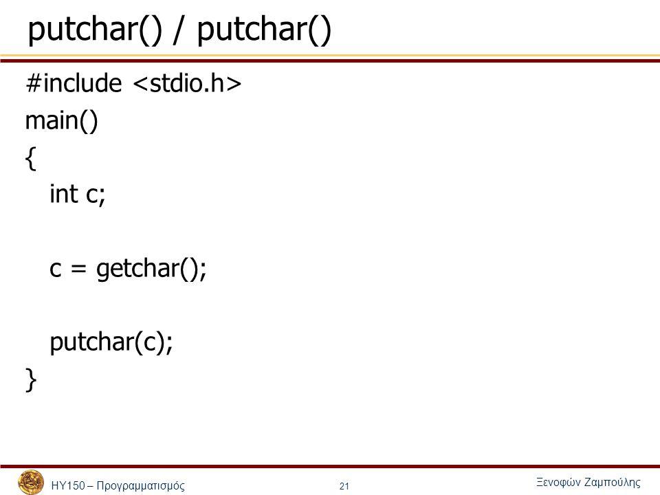 ΗΥ150 – Προγραμματισμός Ξενοφών Ζαμπούλης 21 putchar() / putchar() #include main() { int c; c = getchar(); putchar(c); }