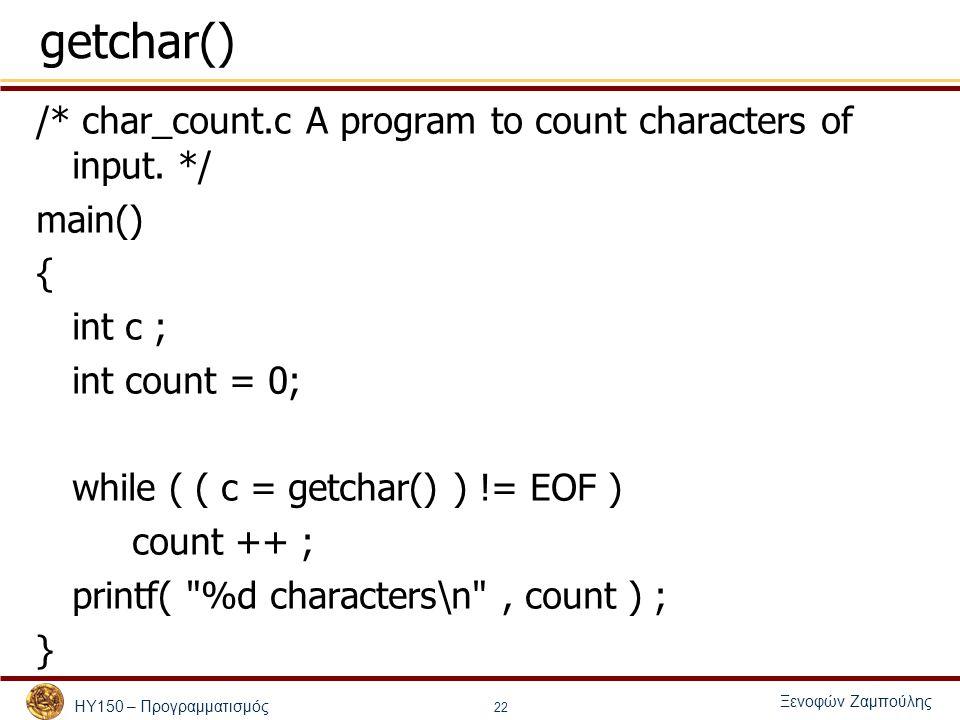 ΗΥ150 – Προγραμματισμός Ξενοφών Ζαμπούλης 22 getchar() /* char_count.c A program to count characters of input. */ main() { int c ; int count = 0; whil