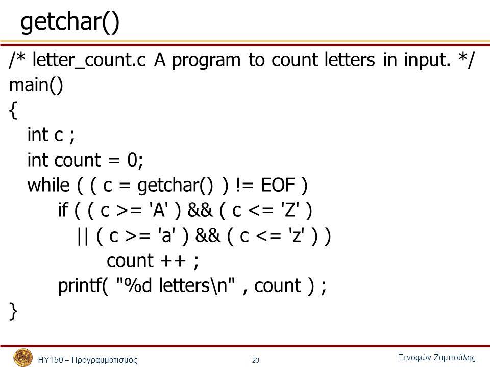 ΗΥ150 – Προγραμματισμός Ξενοφών Ζαμπούλης 23 getchar() /* letter_count.c A program to count letters in input. */ main() { int c ; int count = 0; while
