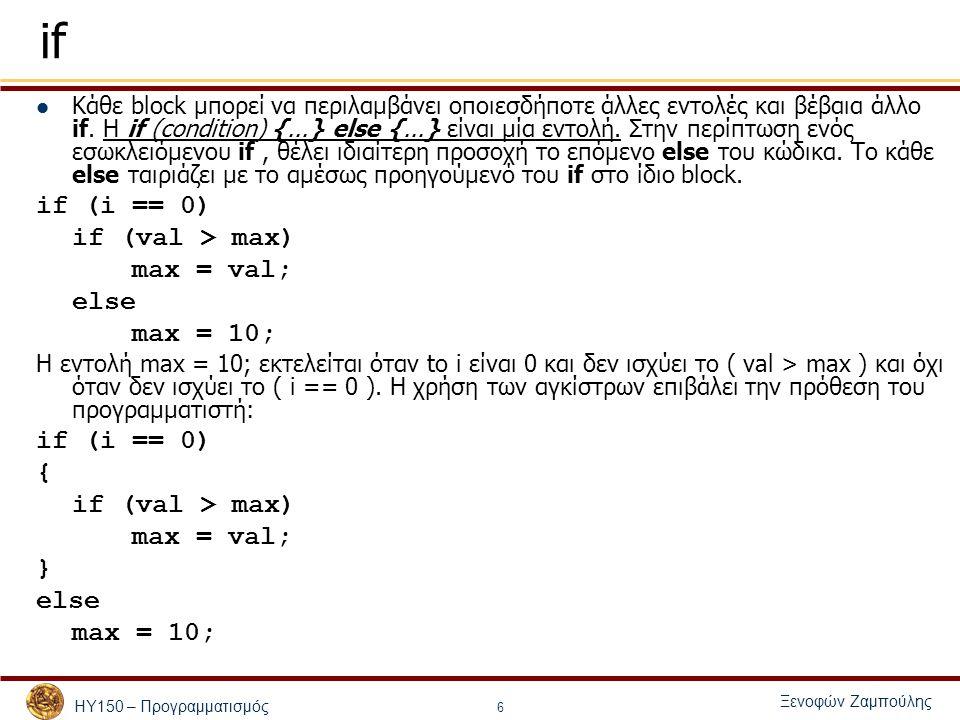 ΗΥ150 – Προγραμματισμός Ξενοφών Ζαμπούλης 7 Εντολές υπό Συνθήκη - if εντολή <- έκφραση; εντολή <- { σειρά εντολών } if (έκφραση) εντολή1 if (έκφραση) εντολή1 else εντολή2 if (έκφραση1) εντολή1 else if (έκφραση2) εντολή2 else εντολή3 // Αν η έκφραση έχει τιμή διάφορη του 0 (!0), // εκτελείται η εντολή 1 αλλιώς η εντολή 2 // Αν η έκφραση έχει τιμή διάφορη του 0 (!0), // εκτελείται η εντολή 1 // Αν η έκφραση 1 έχει τιμή διάφορη του 0 (!0), // εκτελείται η εντολή 1 // αλλιώς αν η έκφραση 2 έχει τιμή διάφορη του 0 // εκτελείται η εντολή 2 // αλλιώς εκτελείται η εντολή 3