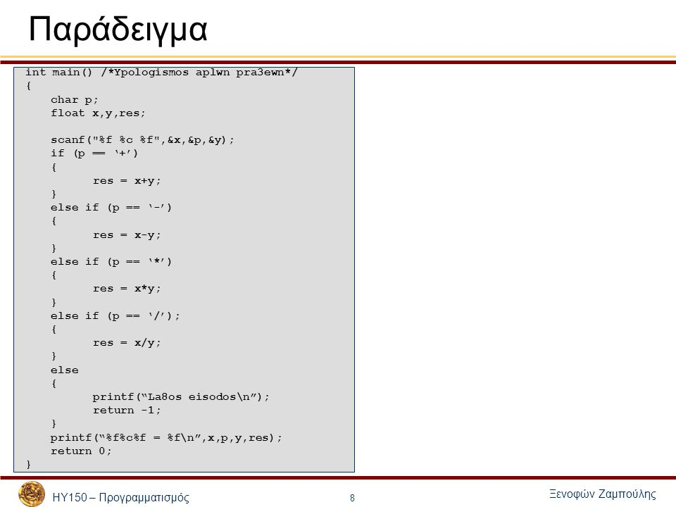 ΗΥ150 – Προγραμματισμός Ξενοφών Ζαμπούλης 19 #include float diakrinousa(float,float, float ); int printSolution2ba8mou(float a, float b, float c); int main() { float a,b,c; printf( Dwste 3 pragmatikous ari8mous \n ); scanf( %f %f %f ,&a,&b,&c); printf( Dw8hke to poluwnumo: %f x^2 + (%f) x + (%f) \n ,a,b,c); if (a == 0) printf( H e3iswsh einai prwtou ba8mou\n ); else printSolution2ba8mou(a, b, c); } /*Υπολογίζει τη διακρίνουσα */ float diakrinousa(float a,float b, float c) { float D = b*b – 4*a*c; return D; } /*Εκτυπώνει τις λύσεις */ int printSolution2ba8mou(float a, float b, float c) { float D = diakrinousa( a, b, c); float x1,x2; if (D < 0) { printf( Den uparxoun pragmatikes luseis.\n ); return 0; } else if (D == 0) { x1 = -b/(2*a); printf( Yparxei monadikh lush %f\n ,x1); return 1; } else { x1 = (-b+sqrt(D))/(2*a); x2 = (-b-sqrt(D))/(2*a); printf( Yparxoun 2 luseis :%f, %f\n ,x1,x2); return 2; }