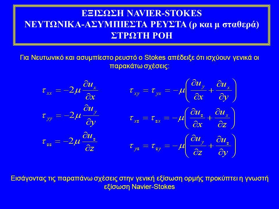 ΕΞΙΣΩΣΗ NAVIER-STOKES ΝΕΥΤΩΝΙΚΑ-ΑΣΥΜΠΙΕΣΤΑ ΡΕΥΣΤΑ (ρ και μ σταθερά) ΣΤΡΩΤΗ ΡΟΗ Για Νευτωνικό και ασυμπίεστο ρευστό ο Stokes απέδειξε ότι ισχύουν γενικ