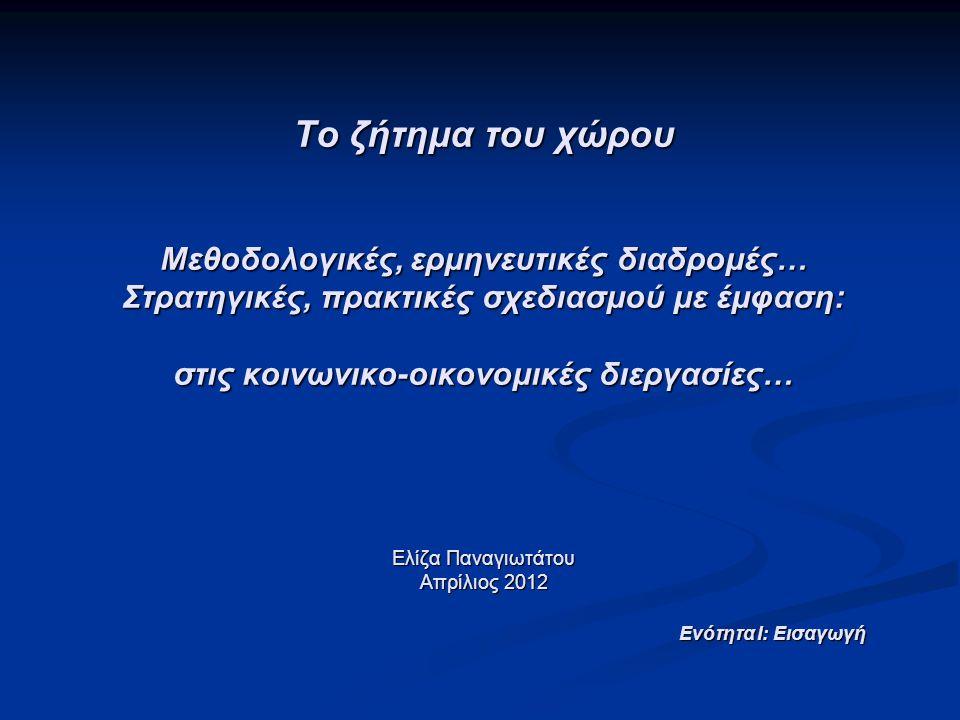 Το ζήτημα του χώρου Μεθοδολογικές, ερμηνευτικές διαδρομές… Στρατηγικές, πρακτικές σχεδιασμού με έμφαση: στις κοινωνικο-οικονομικές διεργασίες… Ελίζα Παναγιωτάτου Απρίλιος 2012 Ενότητα Ι: Εισαγωγή