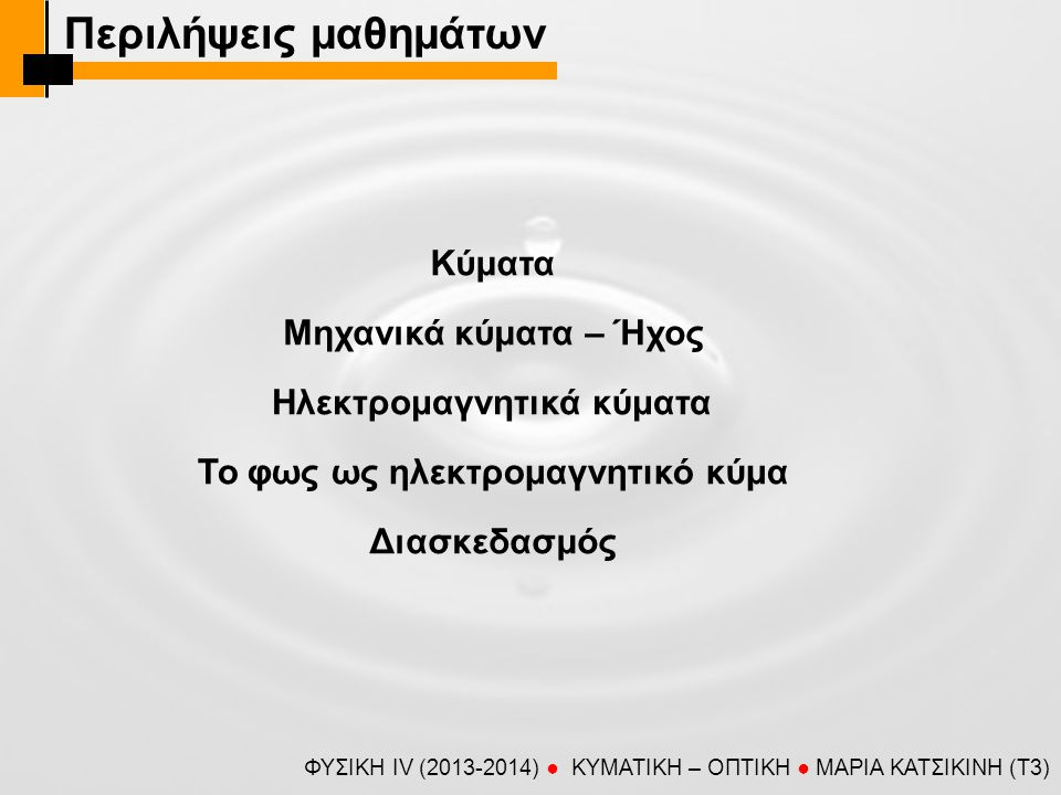 ΣΥΝΟΨΗ (κύματα) ΦΥΣΙΚΗ IV (2013-2014) ● KYMATIKH – OΠTIKH ● ΜΑΡΙΑ ΚΑΤΣΙΚΙΝΗ (T3) Κύματα Ορισμός: κύμα είναι μια συλλογική διαταραχή με την οποία μεταφέρεται ενέργεια από ένα σημείο του χώρου (μέσου) σε άλλο (χωρίς να μεταφέρεται μάζα).