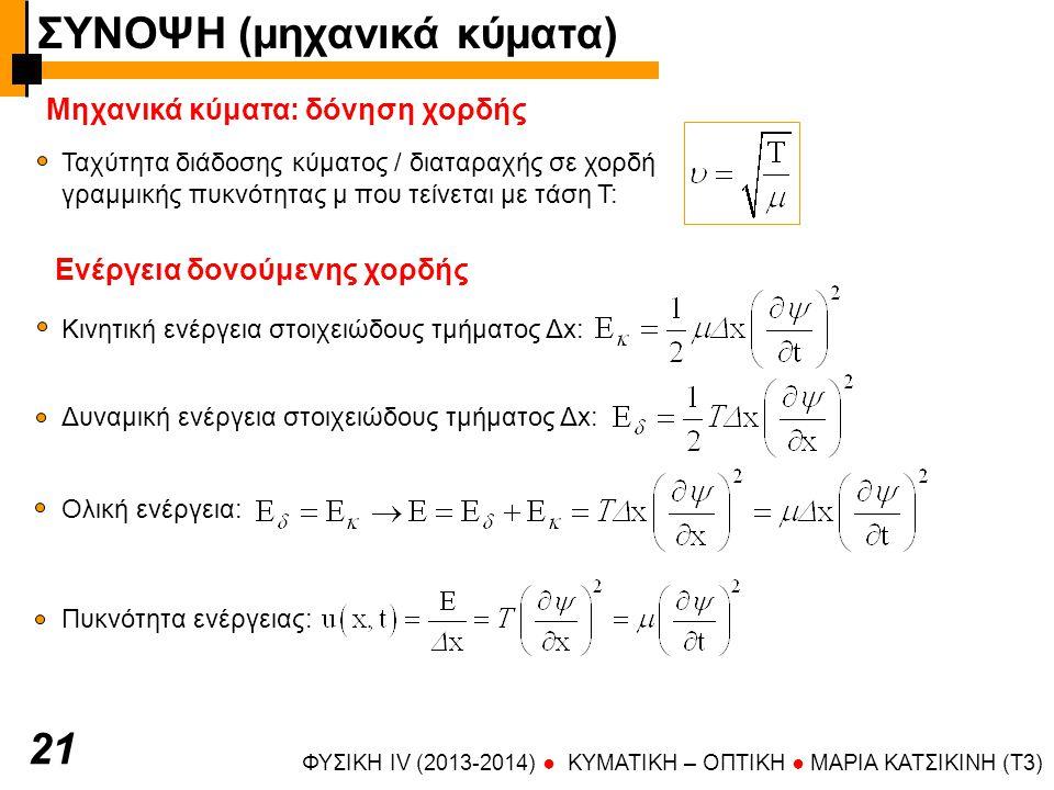 ΦΥΣΙΚΗ IV (2013-2014) ● KYMATIKH – OΠTIKH ● ΜΑΡΙΑ ΚΑΤΣΙΚΙΝΗ (T3) Μηχανικά κύματα: δόνηση χορδής 2121 Ταχύτητα διάδοσης κύματος / διαταραχής σε χορδή γραμμικής πυκνότητας μ που τείνεται με τάση Τ: Ενέργεια δονούμενης χορδής Κινητική ενέργεια στοιχειώδους τμήματος Δx: Ολική ενέργεια: Πυκνότητα ενέργειας: Δυναμική ενέργεια στοιχειώδους τμήματος Δx: ΣΥΝΟΨΗ (μηχανικά κύματα)