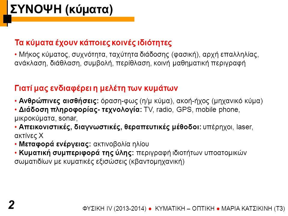Γιατί μας ενδιαφέρει η μελέτη των κυμάτων ΦΥΣΙΚΗ IV (2013-2014) ● KYMATIKH – OΠTIKH ● ΜΑΡΙΑ ΚΑΤΣΙΚΙΝΗ (T3) Ανθρώπινες αισθήσεις: όραση-φως (η/μ κύμα), ακοή-ήχος (μηχανικό κύμα) Διάδοση πληροφορίας- τεχνολογία: TV, radio, GPS, mobile phone, μικροκύματα, sonar, Απεικονιστικές, διαγνωστικές, θεραπευτικές μέθοδοι: υπέρηχοι, laser, ακτίνες Χ Μεταφορά ενέργειας: ακτινοβολία ηλίου Κυματική συμπεριφορά της ύλης: περιγραφή ιδιοτήτων υποατομικών σωματιδίων με κυματικές εξισώσεις (κβαντομηχανική) 2 Τα κύματα έχουν κάποιες κοινές ιδιότητες Μήκος κύματος, συχνότητα, ταχύτητα διάδοσης (φασική), αρχή επαλληλίας, ανάκλαση, διάθλαση, συμβολή, περίθλαση, κοινή μαθηματική περιγραφή ΣΥΝΟΨΗ (κύματα)