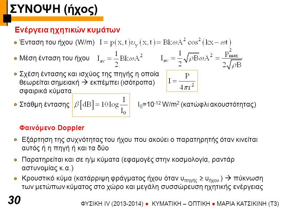 ΦΥΣΙΚΗ IV (2013-2014) ● KYMATIKH – OΠTIKH ● ΜΑΡΙΑ ΚΑΤΣΙΚΙΝΗ (T3) 30 Ενέργεια ηχητικών κυμάτων Ένταση του ήχου (W/m) Μέση ένταση του ήχου Σχέση έντασης και ισχύος της πηγής η οποία θεωρείται σημειακή  εκπέμπει (ισότροπα) σφαιρικά κύματα Στάθμη έντασης Ι 0 =10 -12 W/m 2 (κατώφλι ακουστότητας) Φαινόμενο Doppler Εξάρτηση της συχνότητας του ήχου που ακούει ο παρατηρητής όταν κινείται αυτός ή η πηγή ή και τα δύο Παρατηρείται και σε η/μ κύματα (εφαμογές στην κοσμολογία, ραντάρ αστυνομίας κ.α.) Κρουστικό κύμα (κατάρριψη φράγματος ήχου όταν υ πηγής  υ ήχου )  πύκνωση των μετώπων κύματος στο χώρο και μεγάλη συσσώρευση ηχητικής ενέργειας ΣΥΝΟΨΗ (ήχος)