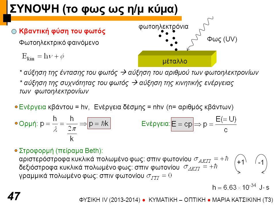 ΦΥΣΙΚΗ IV (2013-2014) ● KYMATIKH – OΠTIKH ● ΜΑΡΙΑ ΚΑΤΣΙΚΙΝΗ (T3) 4747 Κβαντική φύση του φωτός Φωτοηλεκτρικό φαινόμενο μέταλλο Φως (UV) φωτοηλεκτρόνια * αύξηση της έντασης του φωτός  αύξηση του αριθμού των φωτοηλεκτρονίων * αύξηση της συχνότητας του φωτός  αύξηση της κινητικής ενέργειας των φωτοηλεκτρονίων Ενέργεια κβάντου = hν, Ενέργεια δέσμης = nhν (n= αριθμός κβάντων) Ορμή: Ενέργεια: Στροφορμή (πείραμα Beth): αριστερόστροφα κυκλικά πολωμένο φως: σπιν φωτονίου δεξιόστροφα κυκλικά πολωμένο φως: σπιν φωτονίου γραμμικά πολωμένο φως: σπιν φωτονίου +1 ΣΥΝΟΨΗ (το φως ως η/μ κύμα)