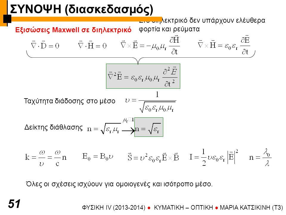 ΦΥΣΙΚΗ IV (2013-2014) ● KYMATIKH – OΠTIKH ● ΜΑΡΙΑ ΚΑΤΣΙΚΙΝΗ (T3) 51 Εξισώσεις Maxwell σε διηλεκτρικό Στο διηλεκτρικό δεν υπάρχουν ελέυθερα φορτία και ρεύματα Ταχύτητα διάδοσης στο μέσο Δείκτης διάθλασης Όλες οι σχέσεις ισχύουν για ομοιογενές και ισότροπο μέσο.